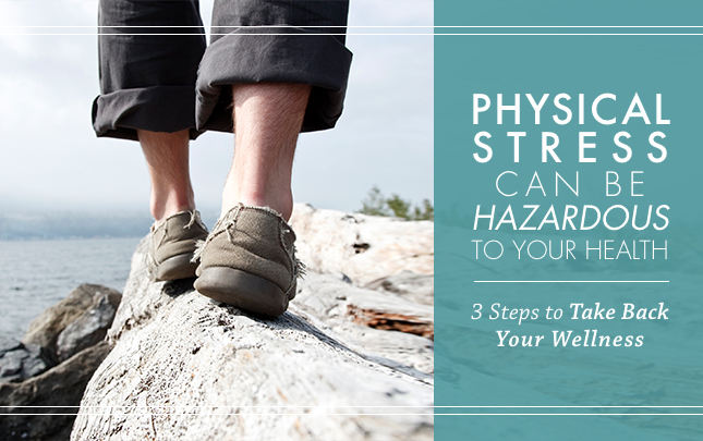 Physical Stress Can Be Hazardous to Your Health: 3 Steps to Take Back Your Wellness