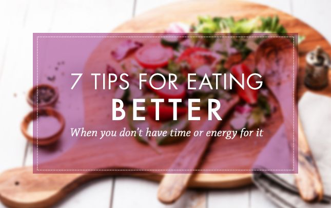 Tips for Eating Better: When You Don't Have Time or Energy to Do It