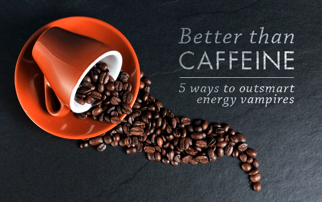 Better than caffeine: 5 ways to outsmart energy vampires