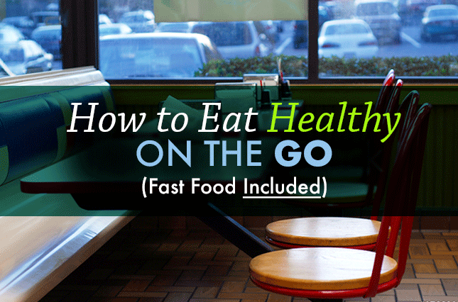 How to Eat Healthy On the Go — Fast Food Included