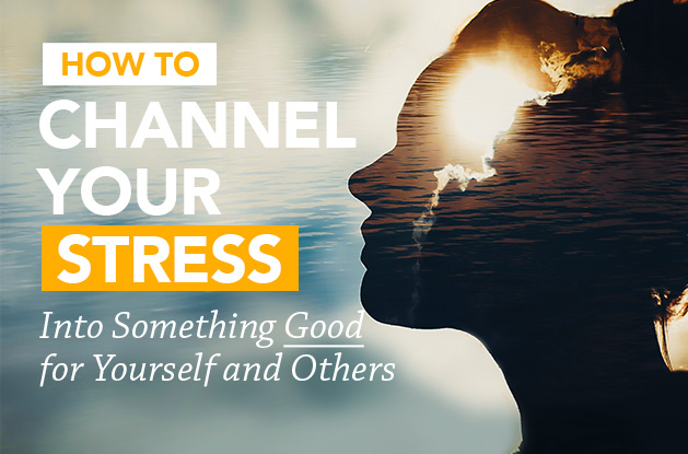 How to Channel Your Stress Into Something Good for Yourself and Others