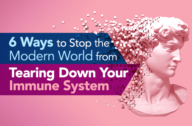 6 Ways to Stop the Modern World from Tearing Down Your Immune System