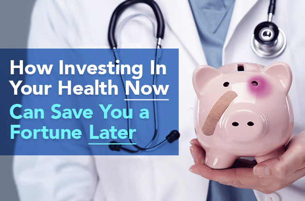 How Investing In Your Health Now Can Save You A Fortune Later